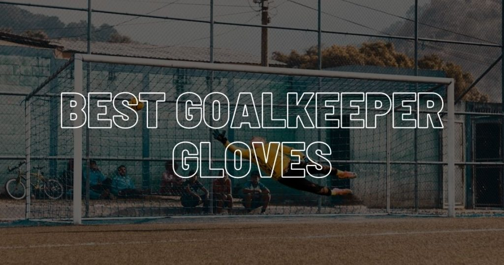 Best goalkeeper gloves buyers guide.