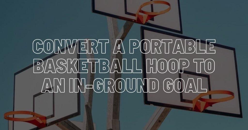 Convert a portable basketball hoop to an in-ground goal.